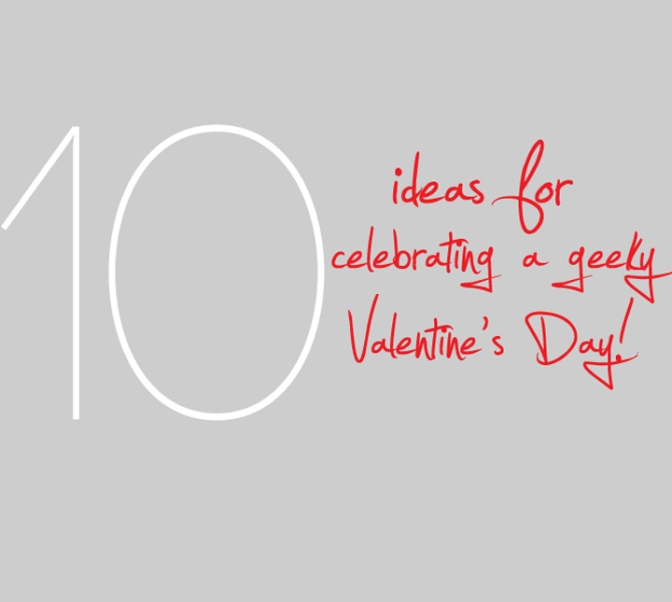 10 Ideas for Celebrating a Geeky Valentine's Day